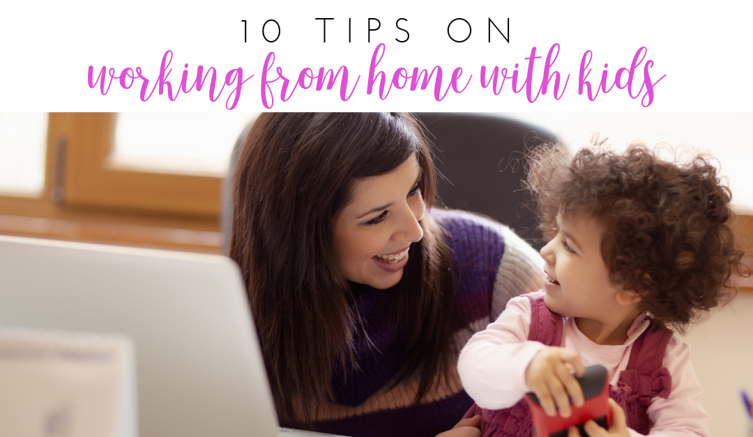 10 Tips on Working from Home with Kids
